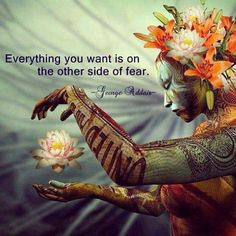 Everything you want is on the other side of fear...