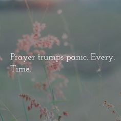 "Try to make prayer your ""go-to"" because prayer trumps panic every time."
