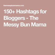 150+ Hashtags for Bloggers - The Messy Bun Mama