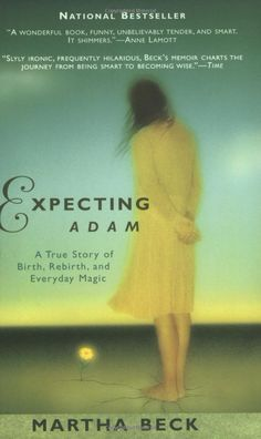 """Martha Beck's book, Expecting Adam.  It is a VERY good read.  Inspiring, funny, well-written.  """"There is no doubt that Adam--a boy who sees the world as a series of connections between people who love each other--is a tremendous gift to Beck, her family, and all who have the honor of knowing him.""""  (quote from Ericka Lutz)"""