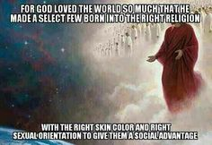 For god loved the world so much, that he made a select few born into the right religion, with the right skin color, and right sexual orientation, to give them a social advantage