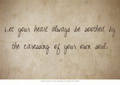 Let your heart always be soothed by the caressing of your own soul.