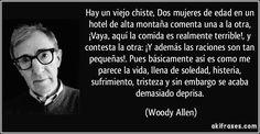 Hay un viejo chiste, Dos mujeres de edad en un hotel de alta montaña comenta una a la otra, ¡Vaya, aquí la comida es realmente terrible!, y contesta la otra: ¡Y además las raciones son tan pequeñas!. Pues básicamente así es como me parece la vida, llena de soledad, histeria, sufrimiento, tristeza y sin embargo se acaba demasiado deprisa. (Woody Allen)