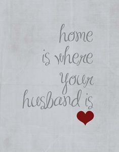 Home is where your husband is.. Ill need to remember this if we get moved