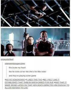 In the books it doesn't seem like Thresh has that much connection to Rue, and so I never quite understood why he let Katniss live in her name. The movie made it more of a big deal and I liked that.