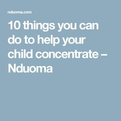 10 things you can do to help your child concentrate – Nduoma
