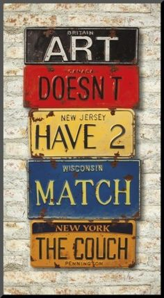 Art doesn't have to match the couch - so true! Great message expressed with old license plates!