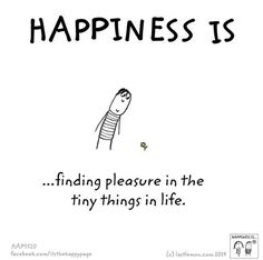 Happiness is ...finding pleasure in the tiny things in life.