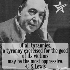 """Of all tyrannies, a tyranny exercised for the good of its victims may be the most oppressive."" CS Lewis"