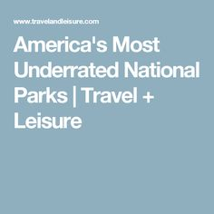 America's Most Underrated National Parks | Travel + Leisure