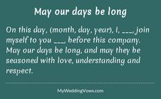 On this day, (month, day, year), I, ________, join myself to you ________, before this company. May our days be long, and may they be seasoned with love, understanding and respect....