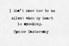 I don't know how to be silent when my heart is speaking.