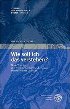 Wie soll ich das verstehen? : neun Vorträge über Verstehen, Edieren, Übersetzen mittelalterlicher Literatur / Dietmar Peschel - Heidelberg : Universitätsverlag Winter, cop. 2015