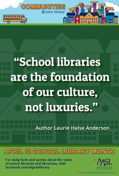 """Reasons #22: """"School libraries are the foundation of our culture, not luxuries."""" - Author Laurie Halse Anderson"""