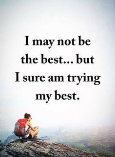 Quotes I may not be the best but I sure am trying my best.