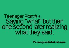 "Teenager Post #4 - Saying, ""What?"" but then one second later, realizing what they said. ~ You know, it's become the saying of the century because it gives you a chance to think about the answer."