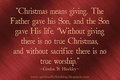 """Christmas means giving. The Father gave His Son, and the Son gave His life. Without giving there is no true Christmas, and without sacrifice there is no true worship.""   ~Gordon B. Hinckley~"