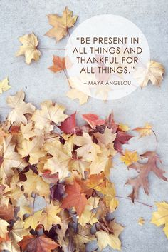 """Be present in all things and thankful for all things."" – Maya Angelou 