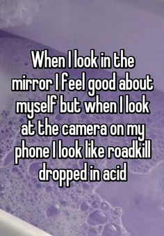 """When I look in the mirror I feel good about myself but when I look at the camera on my phone I look like roadkill dropped in acid"""