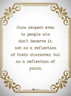 Show respect even to people who don't deserve it, not as reflection of their character, but as a reflection of yours. #powerofpositivity #positivewords #positivethinking #inspirationalquote #motivationalquotes #quotes #life #love #hope #faith #respect #deserve #reflection #character #attitude