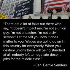"""""""There are a lot of folks out there who say, 'It doesn't impact me, I'm not a union guy, I'm not a teacher, I'm not a civil servant.' Let me tell you how it does matter to you. Wages are going down in this country for everybody. When you destroy unions there will be no standard at all, nobody left to negotiate decent jobs for the middle class."""""""