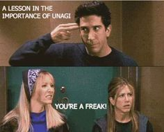 When Ross tried teaching Rachel and Phoebe about unagi by scaring them: