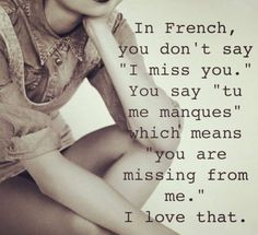 """In French, you don't say """"I miss you."""" You say """"tu me manques"""" which means you are missing from me."""" I love that!"""
