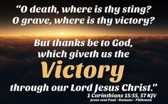 """""""O death, where is thy sting? O grave, where is thy victory?  But thanks be to God, which giveth us the victory through our Lord Jesus Christ."""" 1 Corinthians 15:55, 57 KJV  ✞Grace and peace in Christ!"""