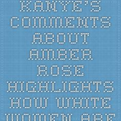 "Kanye's Comments About Amber Rose Highlights How White Women Are ""Always"" Virtuous No Matter How Skeezy Their Past. - Beyond Black & White"