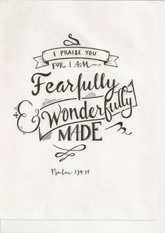 """I praise you, for I am fearfully and wonderfully made."" - Psalm 139:14"