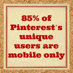 Did you know that 85% of Pinterest's unique users are mobile only? #pinterest