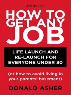 How to Get Any Job Career Launch and Re-Launch for Everyone Under 30 (or How to Avoid Living in Your Parents' Basement) by Donald Asher