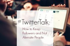 #TWITTERTALK: HOW TO KEEP FOLLOWERS AND NOT ALIENATE PEOPLE