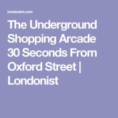 The Underground Shopping Arcade 30 Seconds From Oxford Street | Londonist