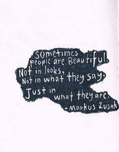 Sometimes people are beautiful. Not in looks. Not in what they say. Just in what they are. --Markus Zusak