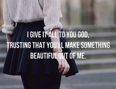I give it all to you God, trusting that you'll make something beautiful out of me. #cdff #christianinspiration