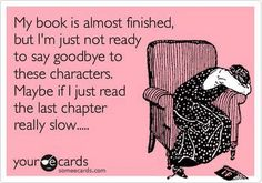 I usually take a few days to read the last few chapters of really good book! I don't want to say goodbye!