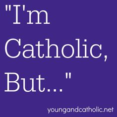 I'm Catholic, But… | Young and Catholic.   How to proceed in your faith when you doubt Church teaching THIS IS GREAT