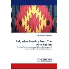 Bulgarian Bucolics From The Pirin Region: The Folk Music Prototypes and Their Contemporary Choral Transformations by Ivan Spassov authored by Madlen Batchvarova.