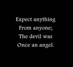 Expect anything from anyone; the devil was once an angel