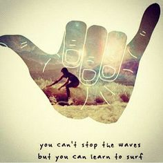 """You can't stop the waves, BUT you can learn to surf"""