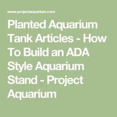 Planted Aquarium Tank Articles - How To Build an ADA Style Aquarium Stand - Project Aquarium Aquarium Stand, Planted Aquarium, Articles, Education, Building, Projects, Plants, Style, Log Projects