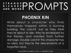 ✐ Daily Weird Prompt ✐Phoenix KinWrite about a character who finds themselves trapped within a burning building. The catch? Just as they think they're about to die– they're enveloped by the flames, and warded from further damage. Double catch? This character has no idea, but they're the descendants of a forgotten race.Any work you create based off this prompt belongs to you, no sourcing is necessary though it would be really appreciated! And don't forget to tag maxkirin (or tweet…