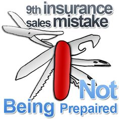 9th Insurance Sales Mistake: Not Being Repaired. Always be prepared, this is of utmost importance. Insurance leads and perspective insurance clients want to hear from someone they can trust.  It is always a good idea to try and gather more information about a customer, finding out what they need and what will most benefit them.  Not only should an insurance agent know a good deal about there potential customer, but they should know almost everything about the company they are working for.