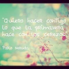 """""""Je veux faire avec toi ce que le printemps fait avec les cerisiers"""" Pablo Neruda"""