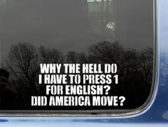 """Why the hell do I have to press 1 for English? Did America move? - 8"""" x 3 5/8"""" funny die cut vinyl decal / sticker for window, truck, car, laptop or ipad (NOT PRINTED) 2 Loose Screws,http://www.amazon.com/dp/B00DT5MVYG/ref=cm_sw_r_pi_dp_3qD4sb0ZK0EK9JAM"""