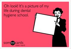 Oh look! It's a picture of my life during dental hygiene school.