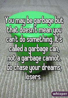 You may be garbage but that doesn't mean you can't do something. It's called a garbage can, not a garbage cannot. Go chase your dreams, losers.