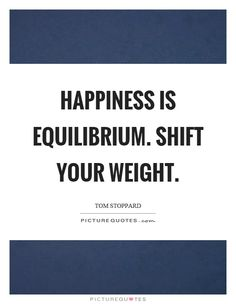 Happiness is equilibrium. Shift your weight. Picture Quotes.