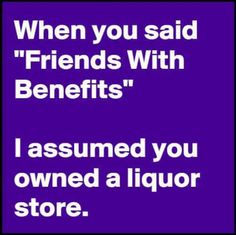 """When you said """"Friends with Benefits"""" I assumed you owned a liquor store...."""